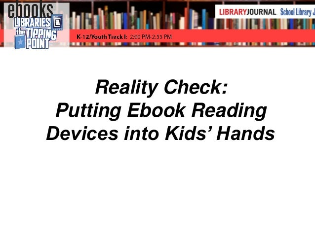 Reality Check: Putting Ebook Readers into Kids' Hands Reality Check: Putting Ebook Reading Devices into Kids' Hands