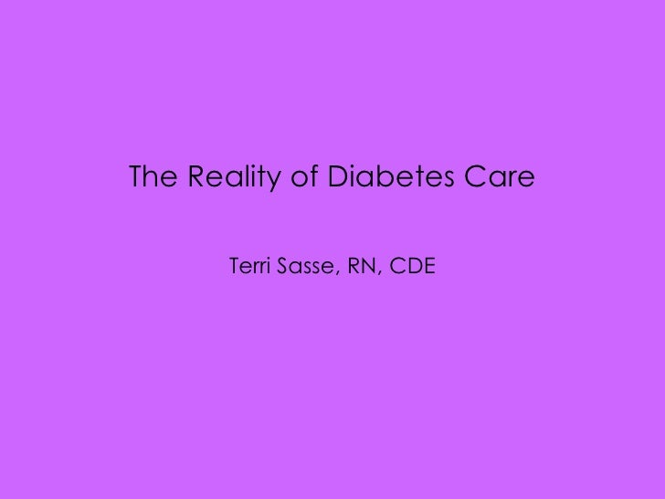 <ul><li>The Reality of Diabetes Care </li></ul><ul><li>Terri Sasse, RN, CDE </li></ul>