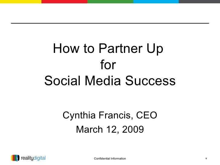 How to Partner Up  for  Social Media Success Cynthia Francis, CEO March 12, 2009