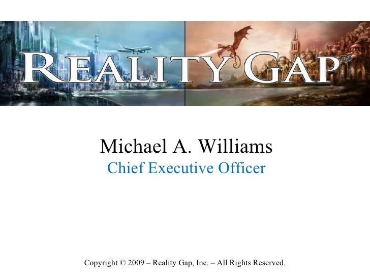 Michael A. Williams       Chief Executive Officer     Copyright © 2009 – Reality Gap, Inc. – All Rights Reserved.