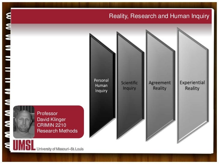 Reality, Research and Human Inquiry<br />Professor<br />David Klinger<br />CRIMIN 2210 <br />Research Methods<br />