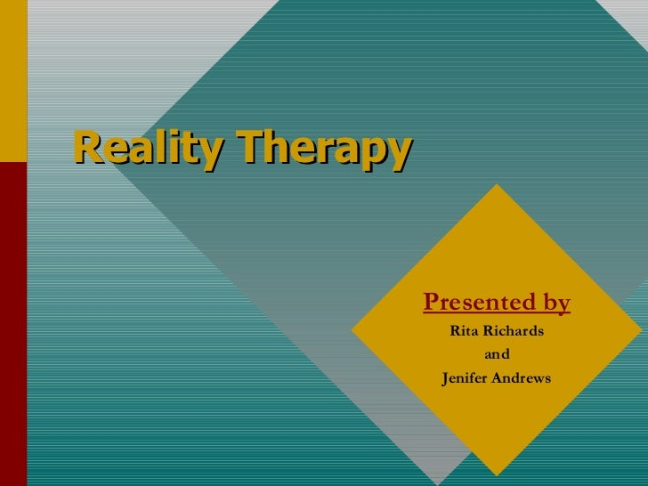 Reality Therapy Presented by Rita Richards and Jenifer Andrews
