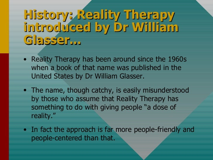 History: Reality Therapy introduced by Dr William Glasser... <ul><li>Reality Therapy has been around since the 1960s when ...
