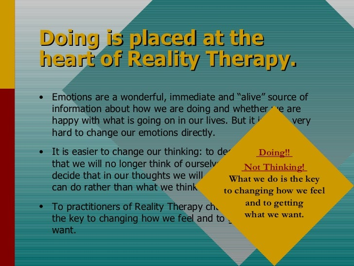 """Doing is placed at the heart of Reality Therapy. <ul><li>Emotions are a wonderful, immediate and """"alive"""" source of informa..."""