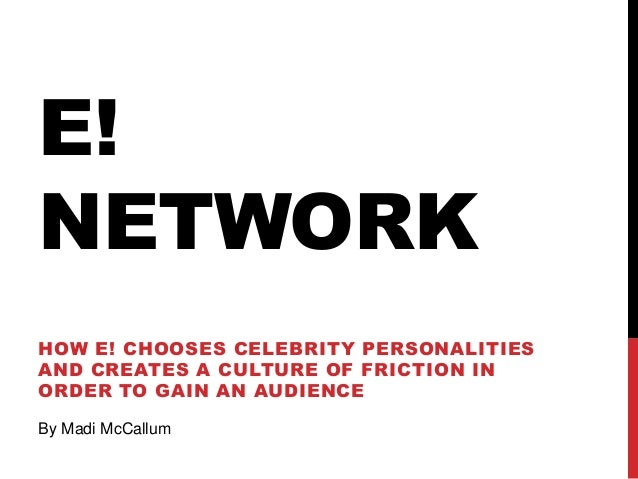 E! NETWORK HOW E! CHOOSES CELEBRITY PERSONALITIES AND CREATES A CULTURE OF FRICTION IN ORDER TO GAIN AN AUDIENCE By Madi M...