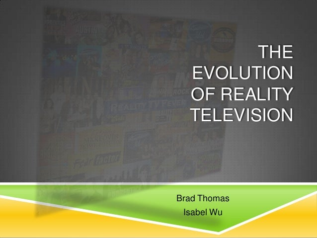 THE EVOLUTION OF REALITY TELEVISION Brad Thomas Isabel Wu
