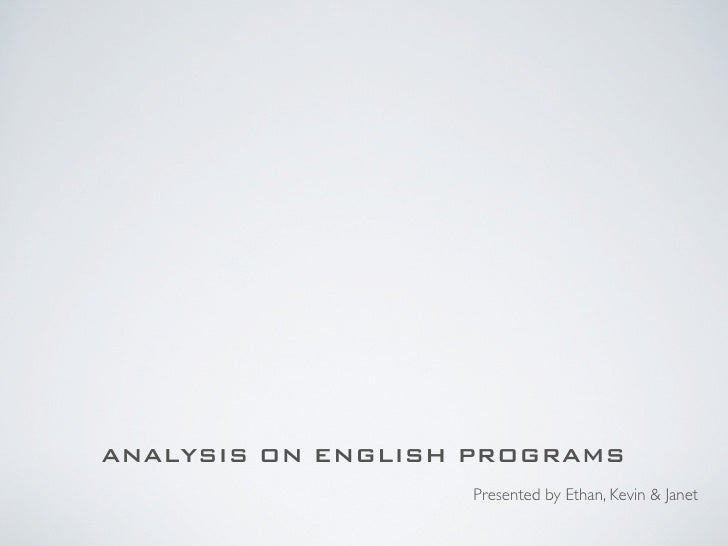 ANALYSIS ON ENGLISH PROGRAMS                    Presented by Ethan, Kevin & Janet