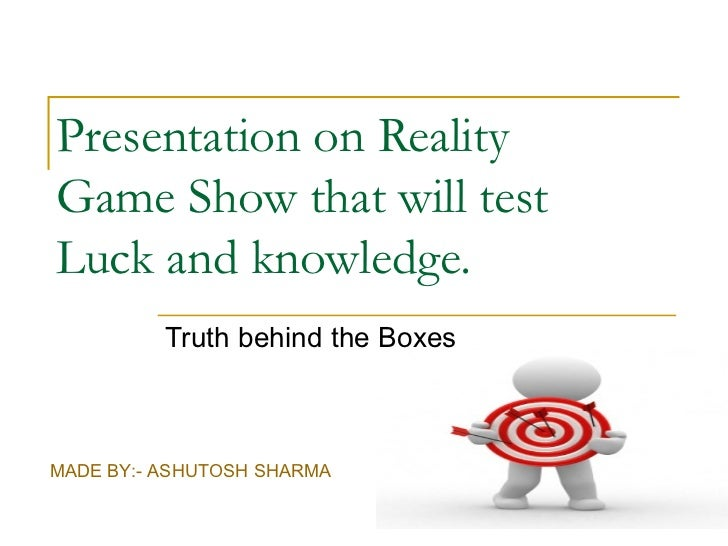 Presentation on RealityGame Show that will testLuck and knowledge.          Truth behind the BoxesMADE BY:- ASHUTOSH SHARMA