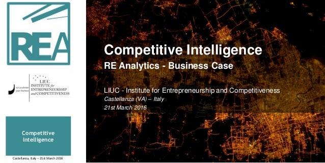 Competitive Intelligence Competitive Intelligence RE Analytics - Business Case LIUC - Institute for Entrepreneurship and C...