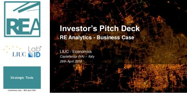 Strategic Tools Castellanza, Italy – 28th April 2016 Investor's Pitch Deck RE Analytics - Business Case LIUC - Economics C...