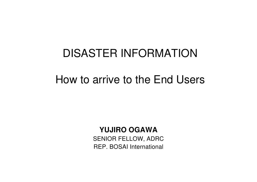 DISASTER INFORMATION  How to arrive to the End Users             YUJIRO OGAWA        SENIOR FELLOW, ADRC        REP. BOSAI...
