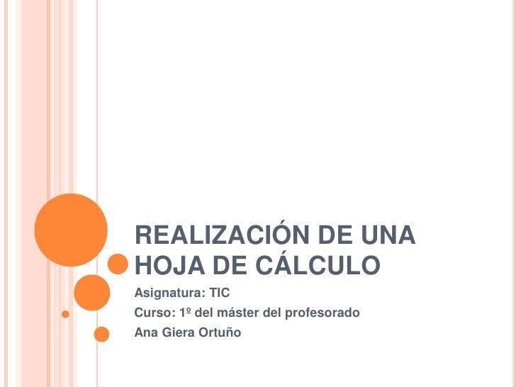 REALIZACIÓN DE UNA HOJA DE CÁLCULO<br />Asignatura: TIC<br />Curso: 1º del máster del profesorado<br />Ana Giera Ortuño<br />