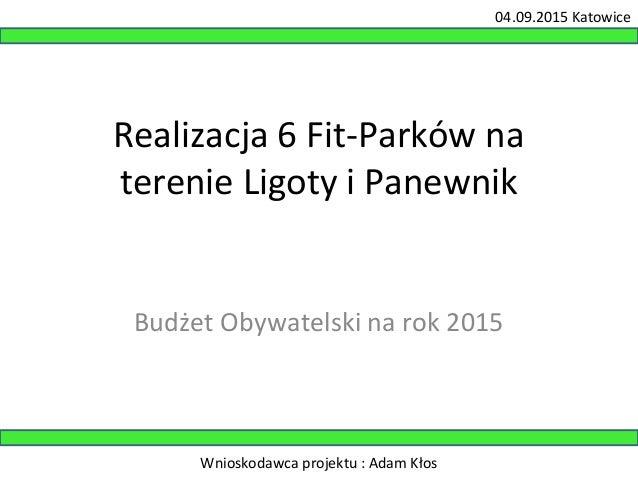 04.09.2015 Katowice  Realizacja 6 Fit-Parków na  terenie Ligoty i Panewnik  Budżet Obywatelski na rok 2015  Wnioskodawca p...