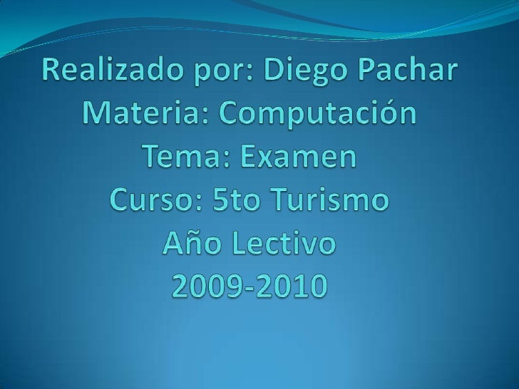 Realizado por: Diego PacharMateria: ComputaciónTema: ExamenCurso: 5to TurismoAño Lectivo2009-2010<br />