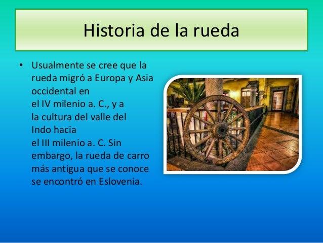 Historia de la rueda• Usualmente se cree que la  rueda migró a Europa y Asia  occidental en  el IV milenio a. C., y a  la ...