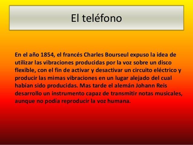 El teléfonoEn el año 1854, el francés Charles Bourseul expuso la idea deutilizar las vibraciones producidas por la voz sob...