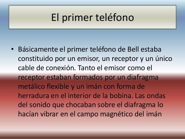 El primer teléfono• Básicamente el primer teléfono de Bell estaba  constituido por un emisor, un receptor y un único  cabl...