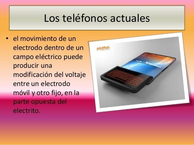 Los teléfonos actuales• el movimiento de un  electrodo dentro de un  campo eléctrico puede  producir una  modificación del...