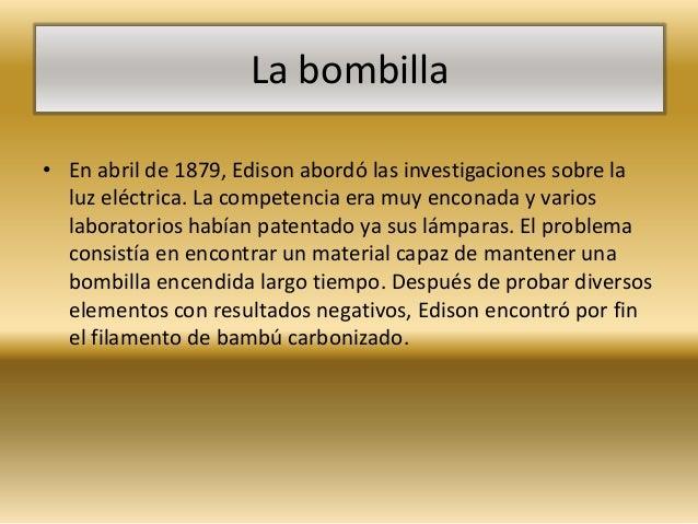 La bombilla• En abril de 1879, Edison abordó las investigaciones sobre la  luz eléctrica. La competencia era muy enconada ...