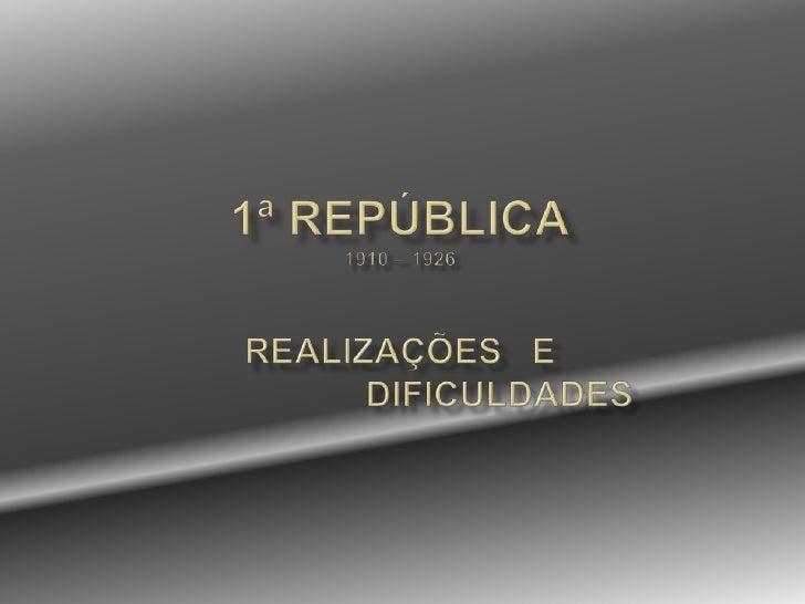 1ª República1910 – 1926REALIZAÇÕES   E                    DIFICULDADES<br />
