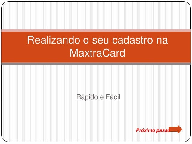 Rápido e Fácil Realizando o seu cadastro na MaxtraCard Próximo passo