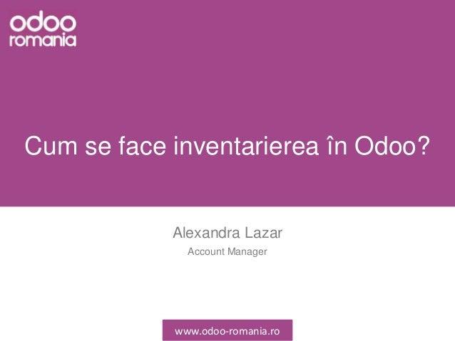 Cum se face inventarierea în Odoo? Alexandra Lazar Account Manager www.odoo-romania.ro