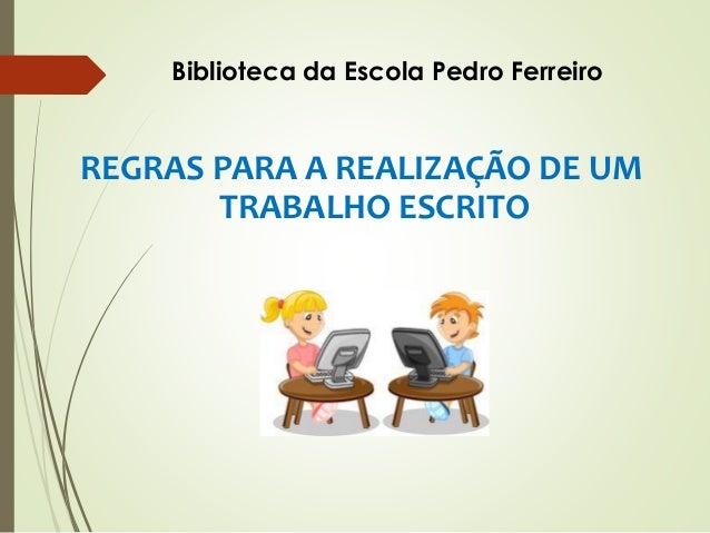 REGRAS PARA A REALIZAÇÃO DE UM TRABALHO ESCRITO Biblioteca da Escola Pedro Ferreiro