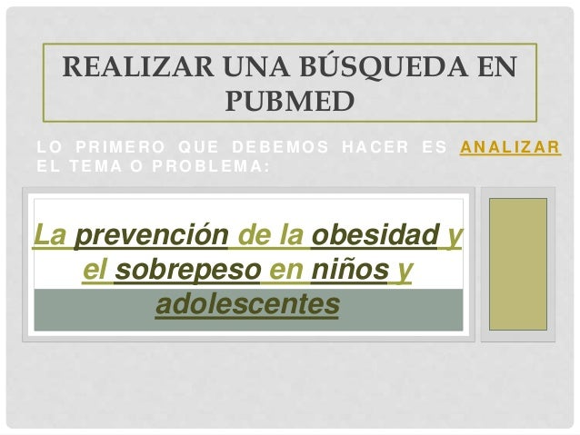 LO PR IMER O QU E D EB EMOS H A C ER ES A N ALIZA R EL TEMA O PR OB LEMA : REALIZAR UNA BÚSQUEDA EN PUBMED La prevención d...