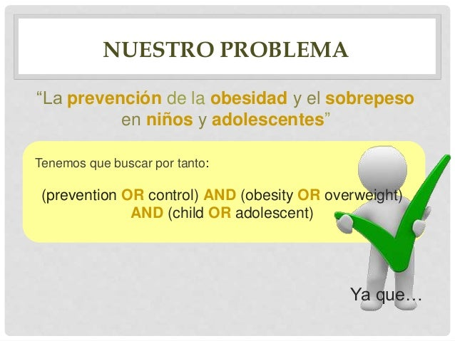 CASOS ERRÓNEOS Si escribimos: (prevention OR control) AND obesity AND overweight AND (child OR adolescent) Encontraremos a...