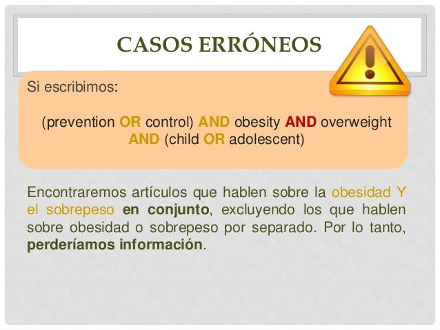 CASOS ERRÓNEOS Si escribimos: (prevention OR control) AND (obesity OR overweight) AND child AND adolescent Encontraremos a...