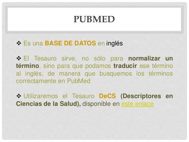 PUBMED  Es una BASE DE DATOS en inglés  El Tesauro sirve, no sólo para normalizar un término, sino para que podamos trad...