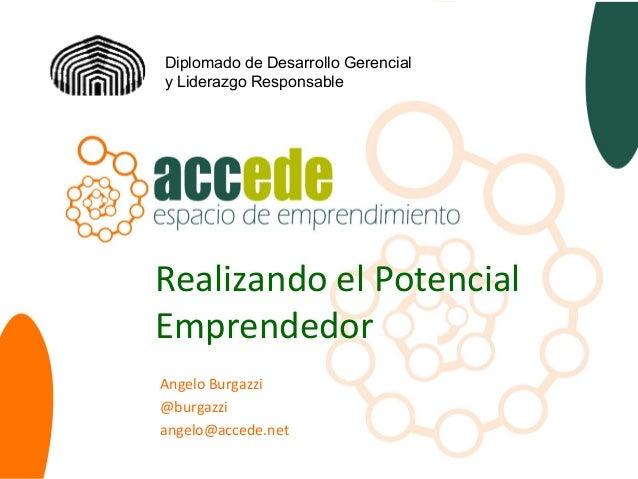 Realizando el Potencial Emprendedor Angelo Burgazzi @burgazzi angelo@accede.net Diplomado de Desarrollo Gerencial y Lidera...