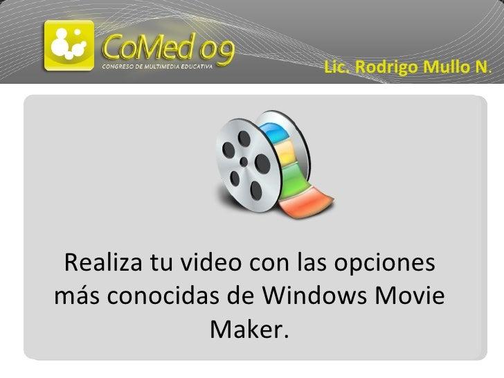 Realiza tu video con las opciones más conocidas de Windows Movie Maker. Lic. Rodrigo Mullo N .