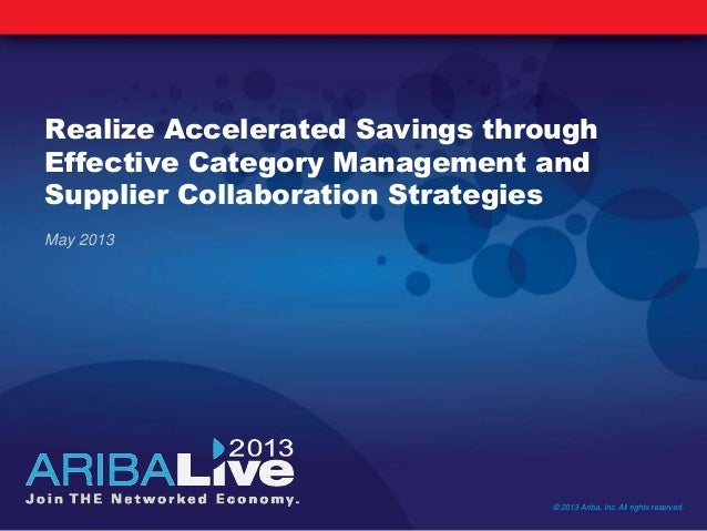Realize Accelerated Savings throughEffective Category Management andSupplier Collaboration Strategies© 2013 Ariba, Inc. Al...