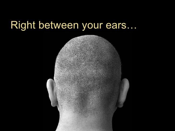 Right between your ears…
