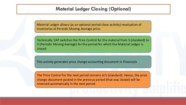 Material Ledger Closing (Optional) Material Ledger allows (as an optional period close activity) revaluation of Inventorie...