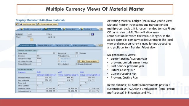 Multiple Currency Views Of Material Master Activating Material Ledger (ML) allows you to view Material Master Inventories ...