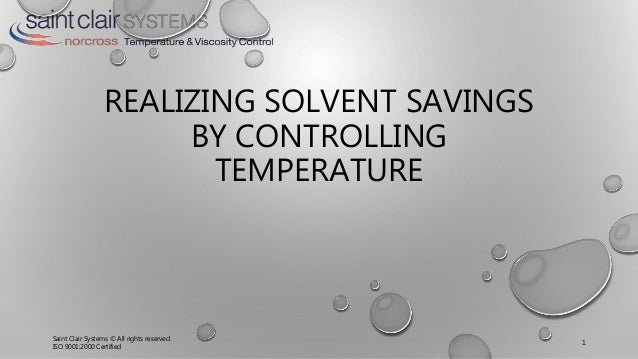 REALIZING SOLVENT SAVINGS BY CONTROLLING TEMPERATURE Saint Clair Systems © All rights reserved ISO 9001:2000 Certified 1