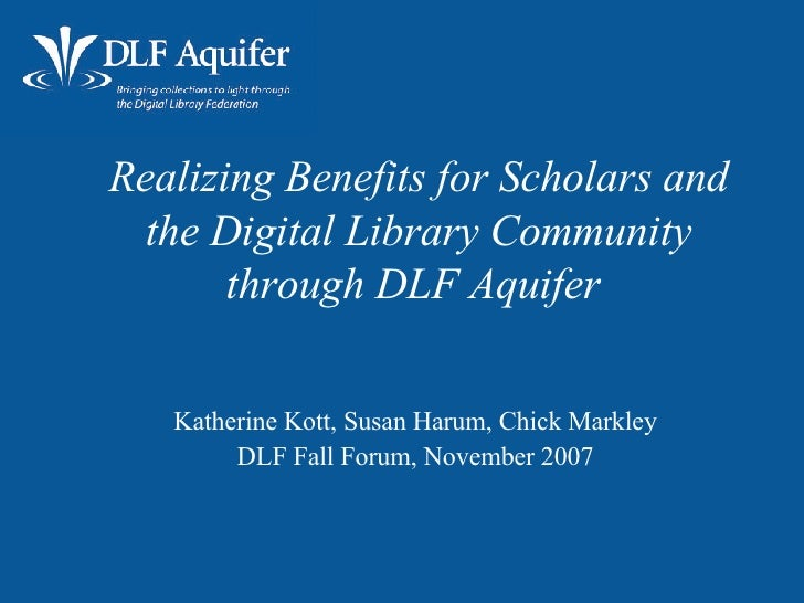 Realizing Benefits for Scholars and the Digital Library Community through DLF Aquifer   <ul><ul><li>Katherine Kott, Susan ...