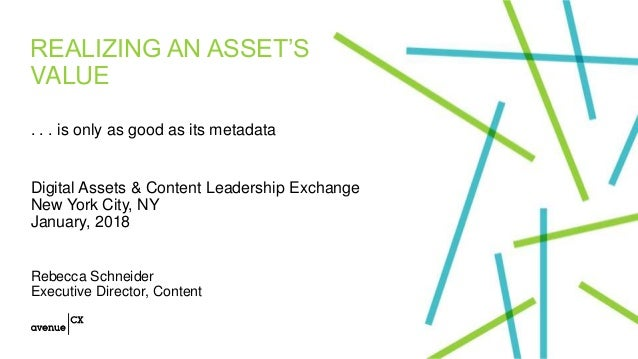 REALIZING AN ASSET'S VALUE . . . is only as good as its metadata Digital Assets & Content Leadership Exchange New York Cit...