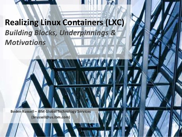 Realizing Linux Containers (LXC) Building Blocks, Underpinnings & Motivations Boden Russell – IBM Global Technology Servic...