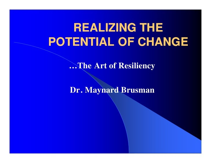 REALIZING THE POTENTIAL OF CHANGE   …The Art of Resiliency    Dr. Maynard Brusman