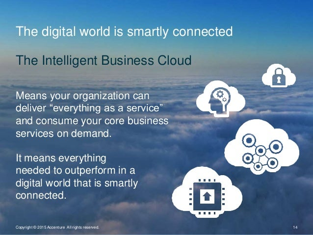 The digital world is smartly connected The Intelligent Business Cloud Copyright © 2015 Accenture All rights reserved. 14 M...