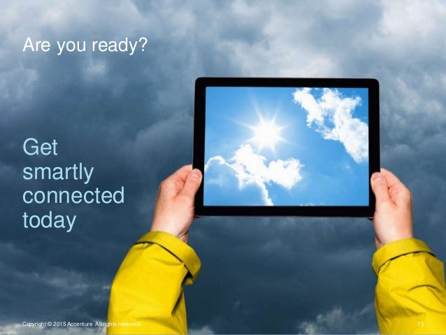 Are you ready? 15Copyright © 2015 Accenture All rights reserved. Get smartly connected today