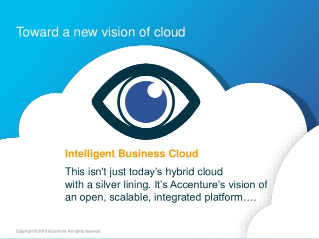 Toward a new vision of cloud 7Copyright © 2015 Accenture All rights reserved. Intelligent Business Cloud This isn't just t...