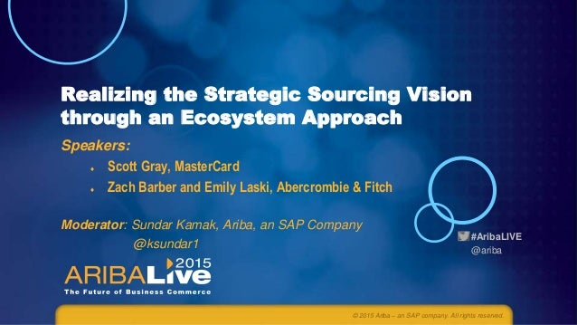 #AribaLIVE @ariba Realizing the Strategic Sourcing Vision through an Ecosystem Approach Speakers:  Scott Gray, MasterCard...