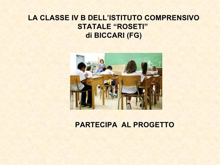 """LA CLASSE IV B DELL'ISTITUTO COMPRENSIVO            STATALE """"ROSETI""""              di BICCARI (FG)          PARTECIPA AL PR..."""