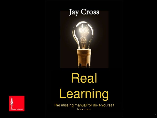 Copyright 2015 by Jay Cross Aha! Graphics Jay Cross August 25, 2015 Real Learning The missing manual for do-it-yourself le...