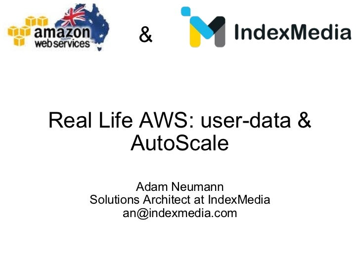 Real Life AWS: user-data & AutoScale Adam Neumann Solutions Architect at IndexMedia [email_address] &