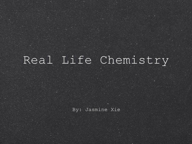 Real Life Chemistry <ul><li>By: Jasmine Xie </li></ul>